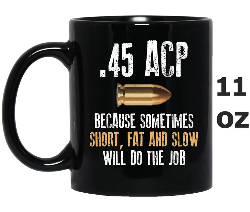 _45 acp because sometimes short fat and slow will do the job-Mug OZ
