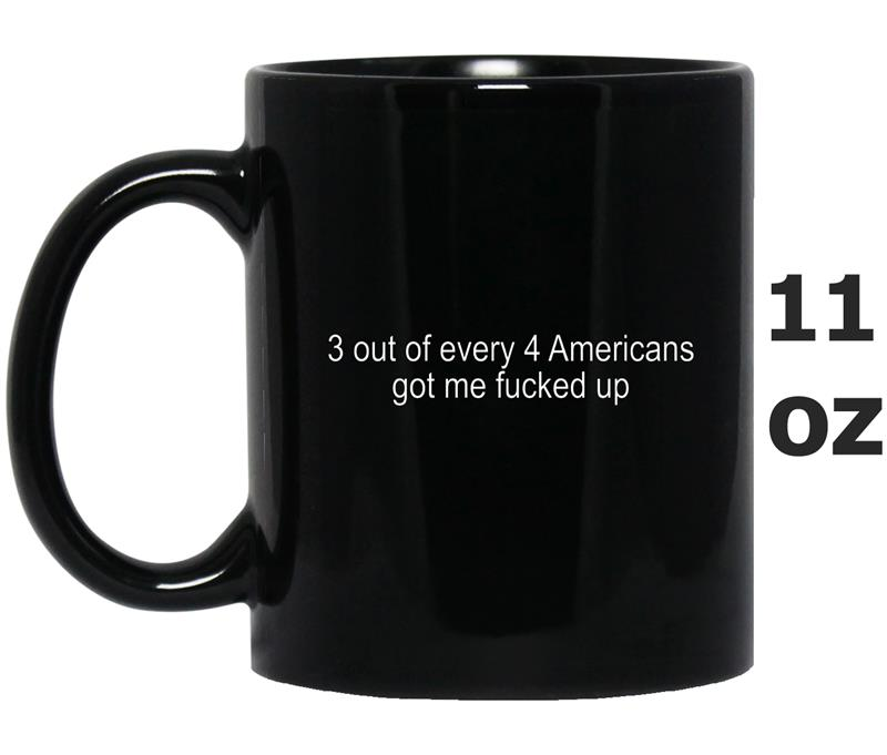 3 out of every 4 americans got me fucked up -RT-Mug OZ