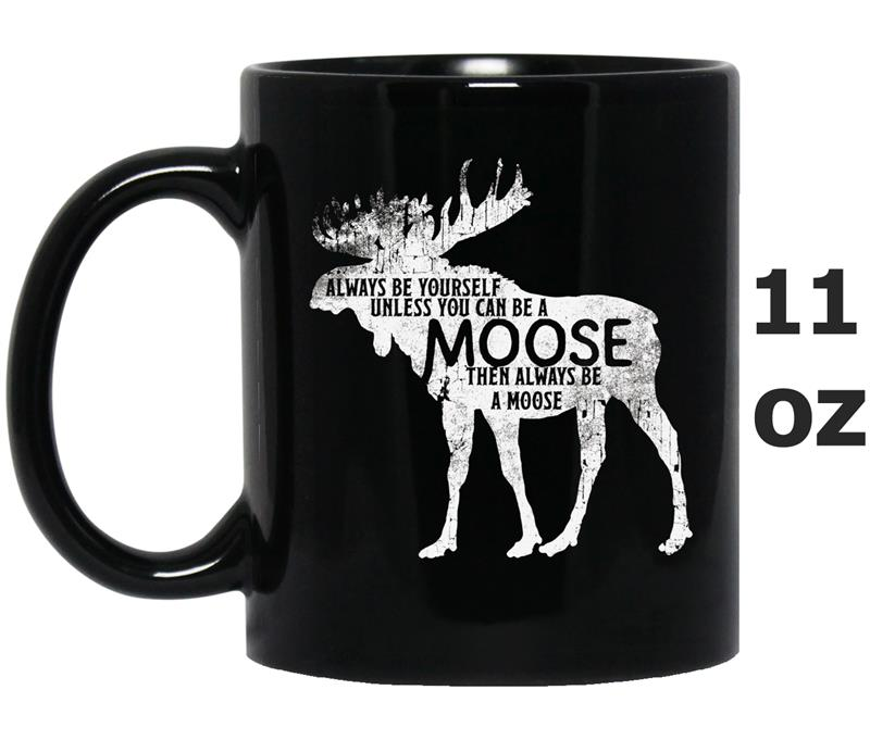 Always Be Yourself Unless You Can Be A Moose -Mug OZ