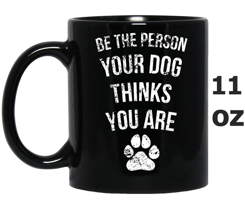 Be the Person Your Dog Thinks You Are Funny Sweet Gift-Mug OZ