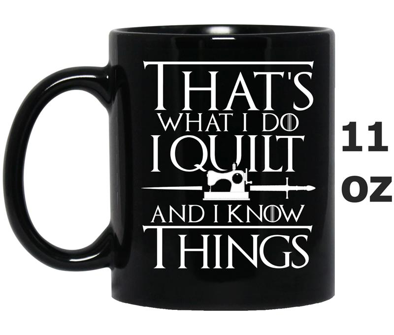 That_s What I Do I Quilt And I Know Things -Art-Mug OZ